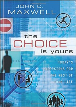 The Choice is Yours John C. Maxwell